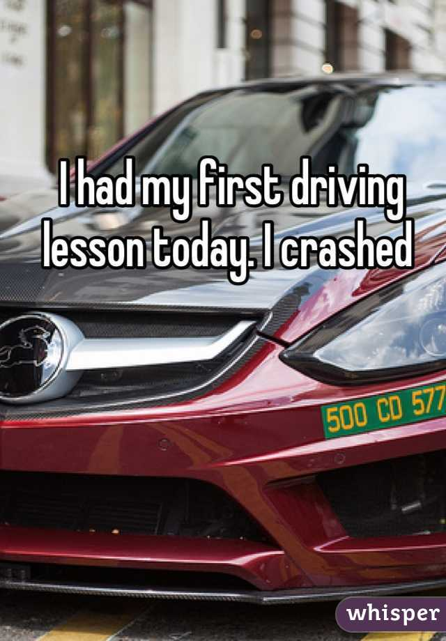 I had my first driving lesson today. I crashed