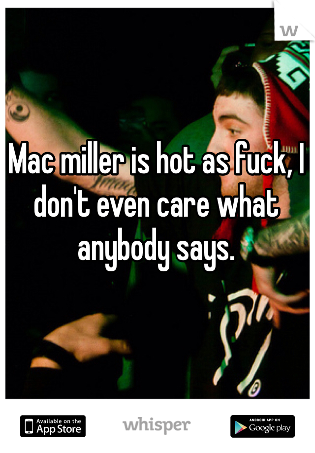 Mac miller is hot as fuck, I don't even care what anybody says.