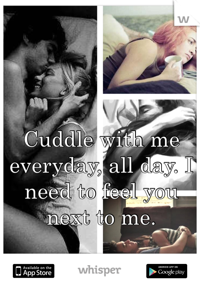 Cuddle with me everyday, all day. I need to feel you next to me.