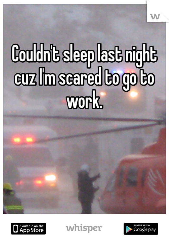 Couldn't sleep last night cuz I'm scared to go to work.