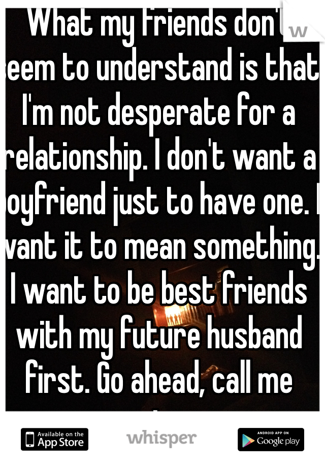 What my friends don't seem to understand is that I'm not desperate for a relationship. I don't want a boyfriend just to have one. I want it to mean something. I want to be best friends with my future husband first. Go ahead, call me naive.