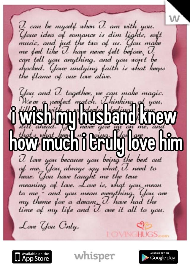 i wish my husband knew how much i truly love him