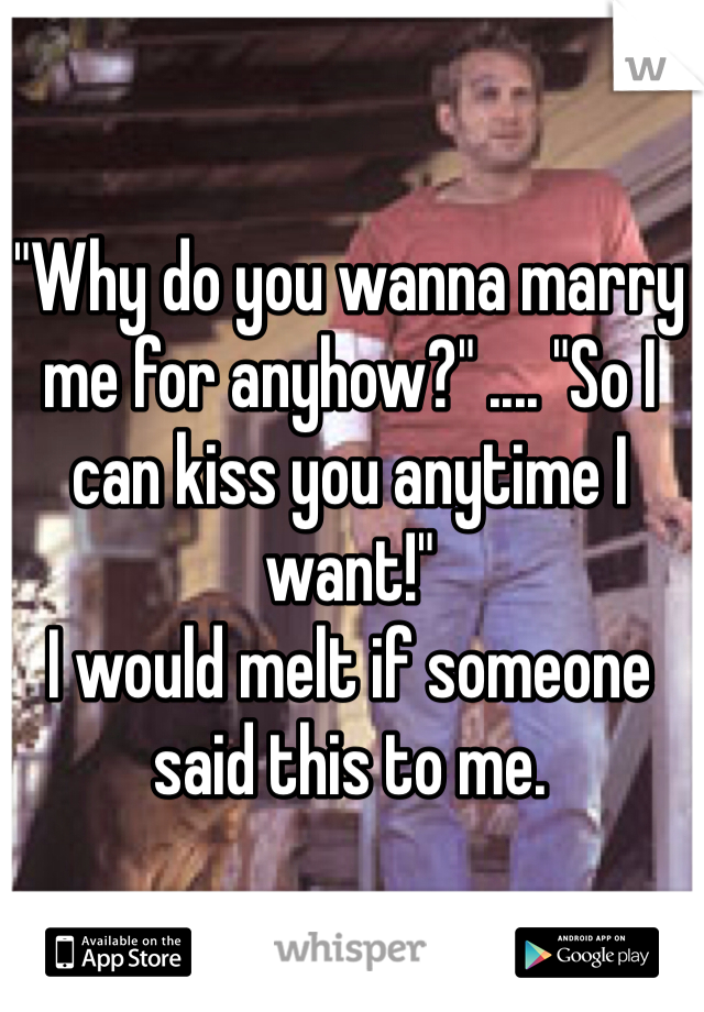 """""""Why do you wanna marry me for anyhow?"""" .... """"So I can kiss you anytime I want!""""  I would melt if someone said this to me."""