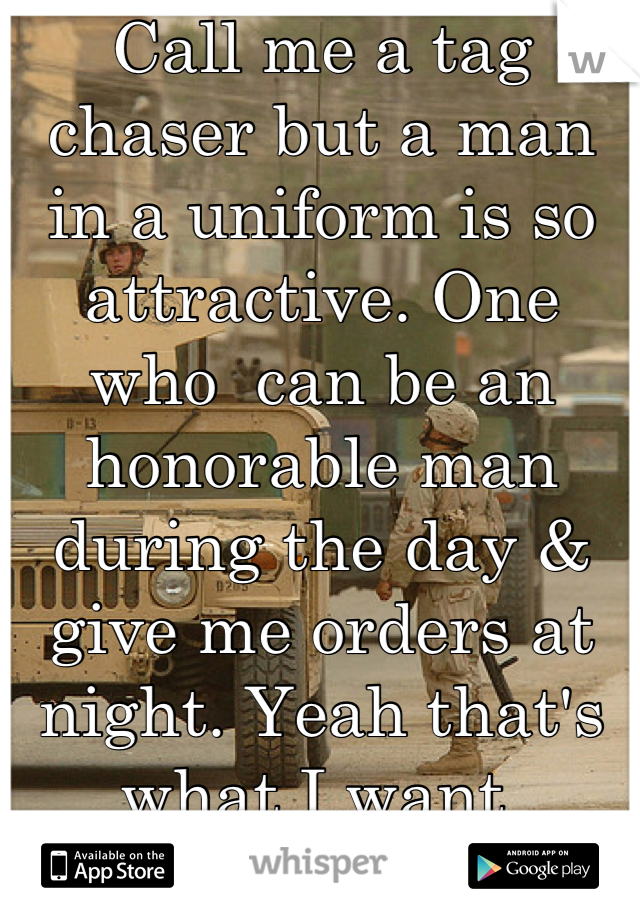 Call me a tag chaser but a man in a uniform is so attractive. One who  can be an honorable man during the day & give me orders at night. Yeah that's what I want