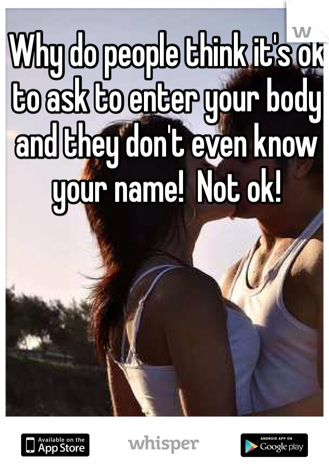 Why do people think it's ok to ask to enter your body and they don't even know your name!  Not ok!