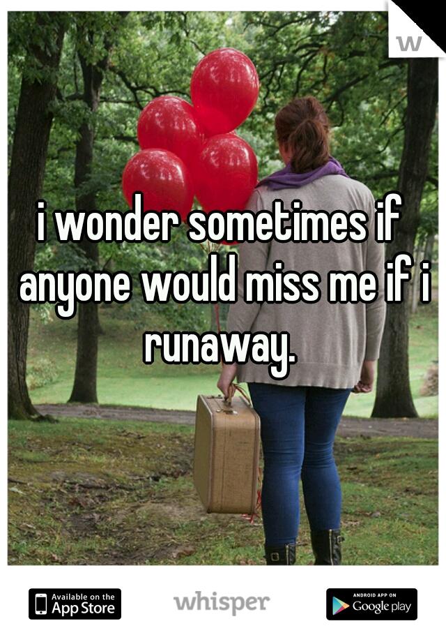 i wonder sometimes if anyone would miss me if i runaway.