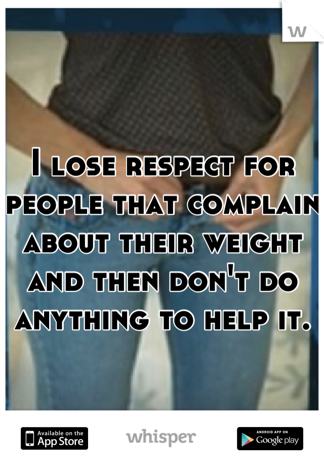 I lose respect for people that complain about their weight and then don't do anything to help it.