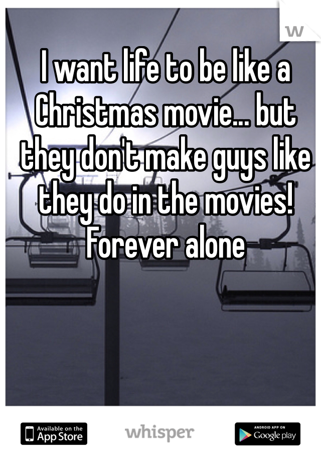 I want life to be like a Christmas movie... but they don't make guys like they do in the movies! Forever alone