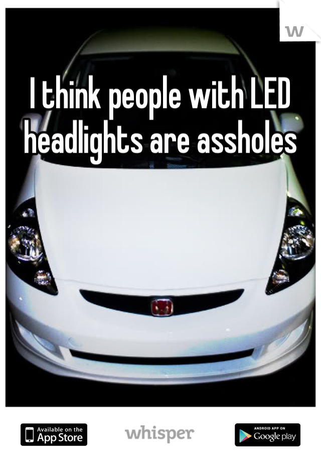 I think people with LED  headlights are assholes