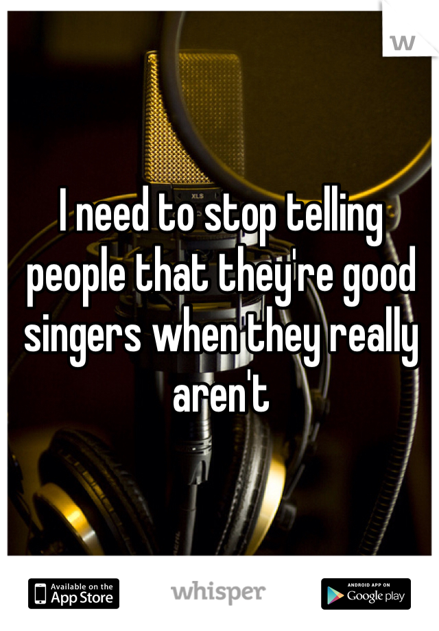 I need to stop telling people that they're good singers when they really aren't