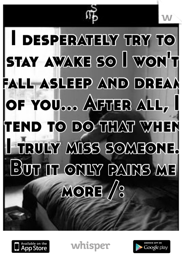 I desperately try to stay awake so I won't fall asleep and dream of you... After all, I tend to do that when I truly miss someone. But it only pains me more /:
