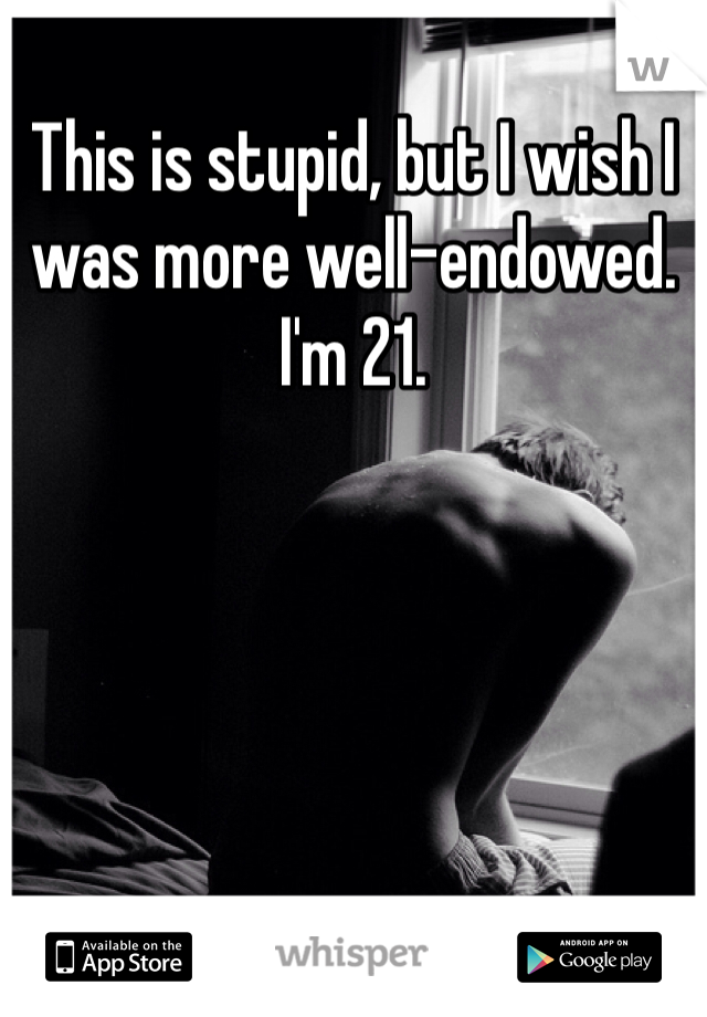 This is stupid, but I wish I was more well-endowed. I'm 21.