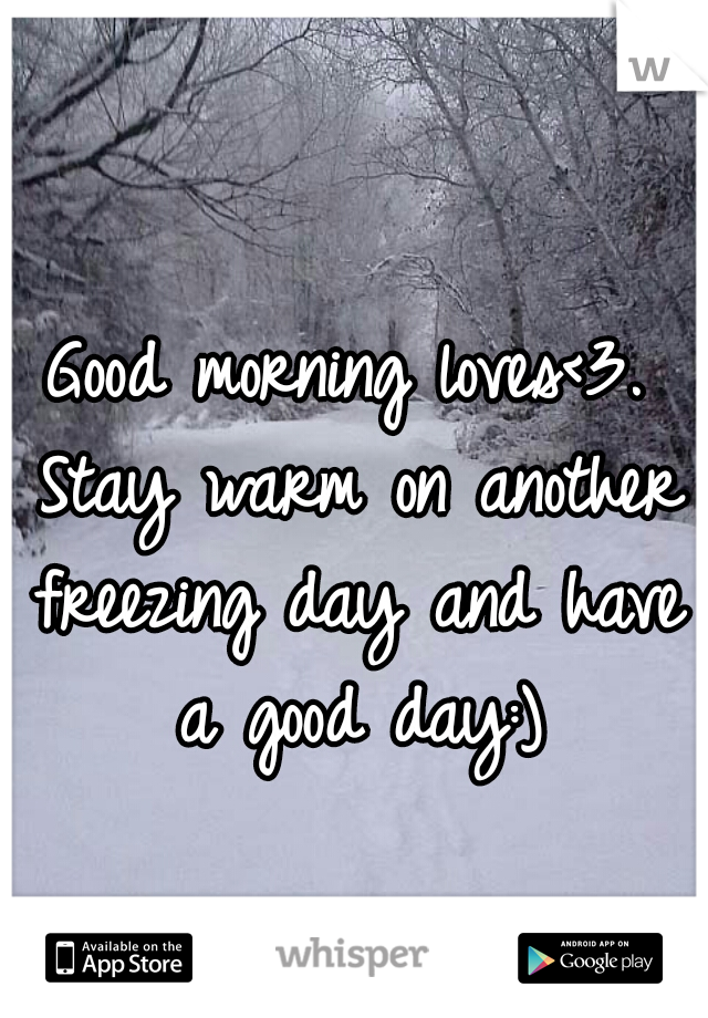 Good morning loves<3. Stay warm on another freezing day and have a good day:)