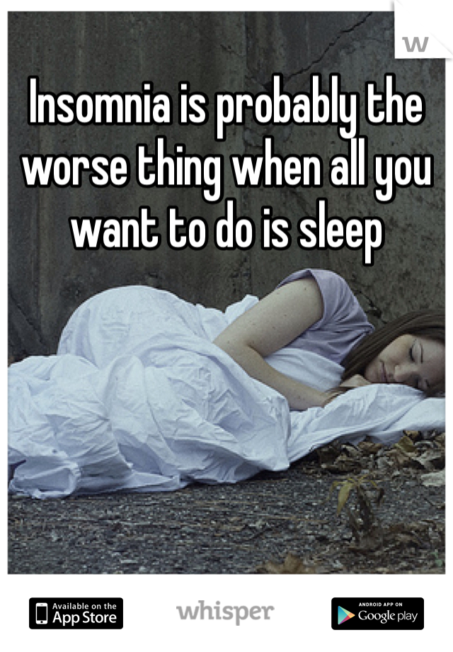 Insomnia is probably the worse thing when all you want to do is sleep