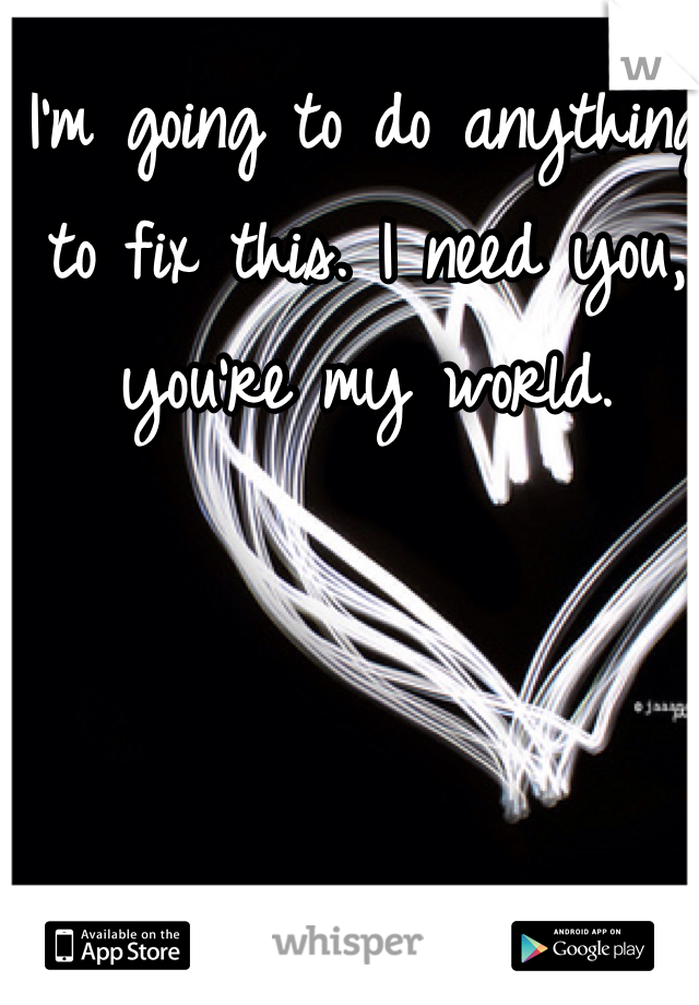 I'm going to do anything to fix this. I need you, you're my world.