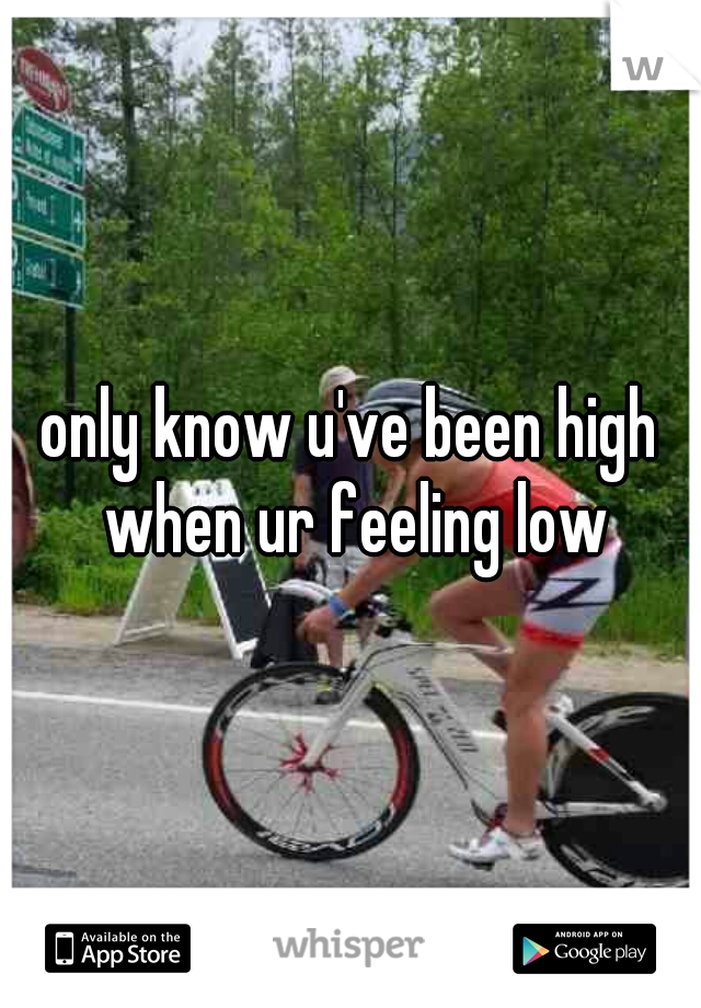 only know u've been high when ur feeling low