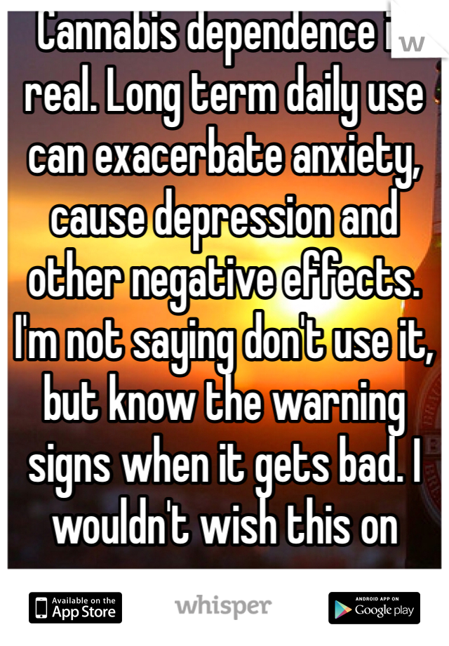 Cannabis dependence is real. Long term daily use can exacerbate anxiety, cause depression and other negative effects.  I'm not saying don't use it, but know the warning signs when it gets bad. I wouldn't wish this on anyone.
