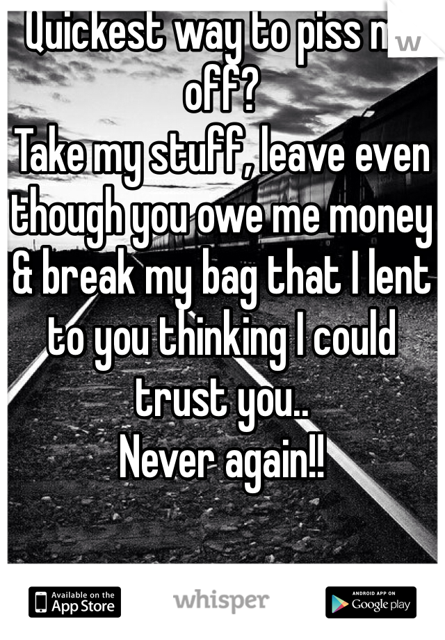 Quickest way to piss me off? Take my stuff, leave even though you owe me money & break my bag that I lent to you thinking I could trust you.. Never again!!