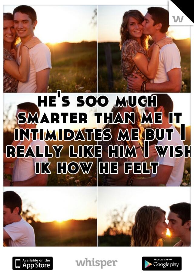 he's soo much smarter than me it intimidates me but I really like him I wish ik how he felt