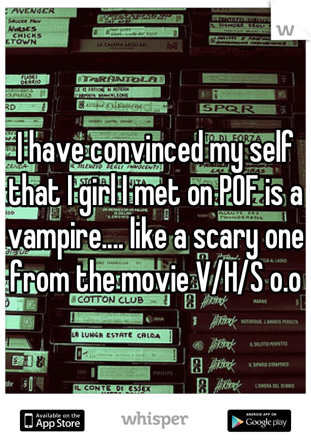 I have convinced my self that I girl I met on POF is a vampire.... like a scary one from the movie V/H/S o.o