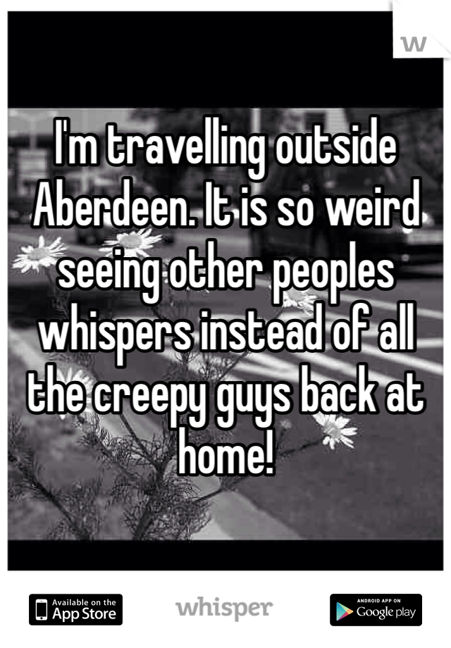 I'm travelling outside Aberdeen. It is so weird seeing other peoples whispers instead of all the creepy guys back at home!