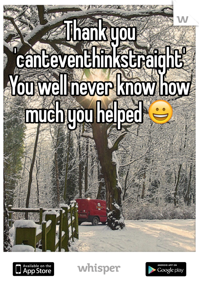 Thank you 'canteventhinkstraight'  You well never know how much you helped 😀