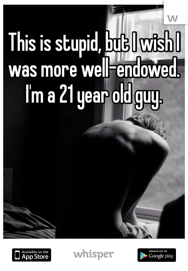 This is stupid, but I wish I was more well-endowed. I'm a 21 year old guy.