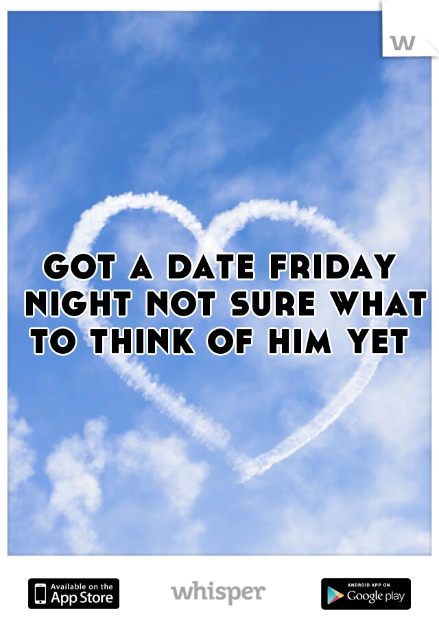 got a date friday night not sure what to think of him yet