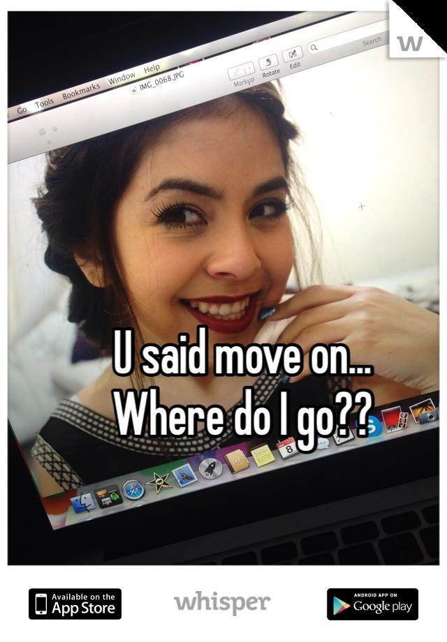 U said move on...  Where do I go??