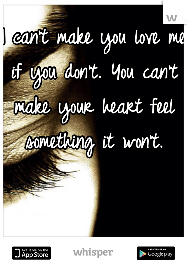 I can't make you love me if you don't. You can't make your heart feel something it won't.