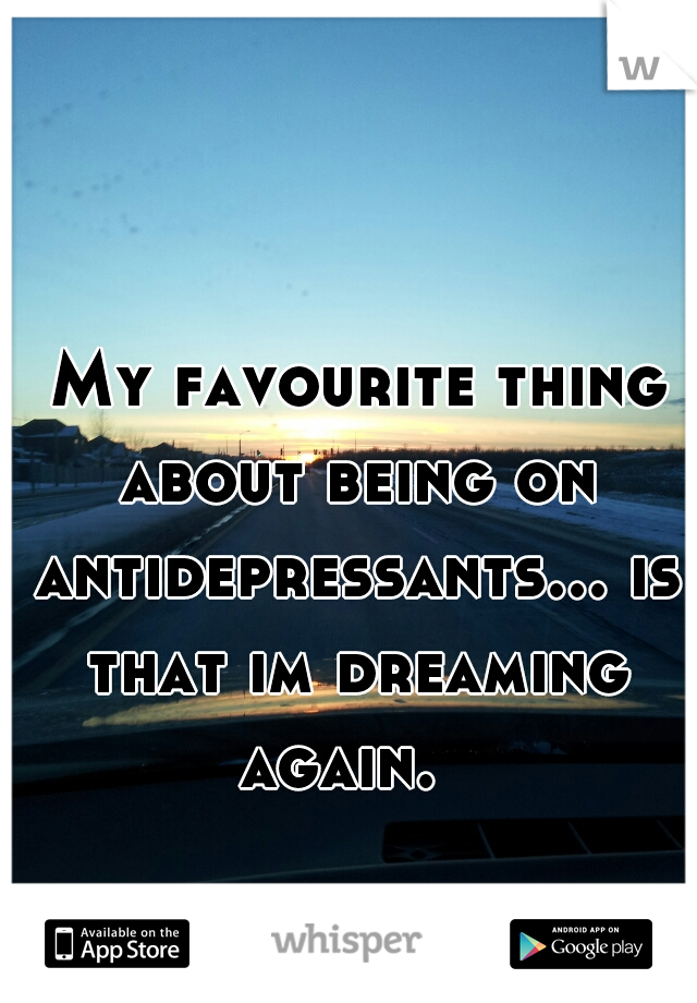 My favourite thing about being on antidepressants... is that im dreaming again.