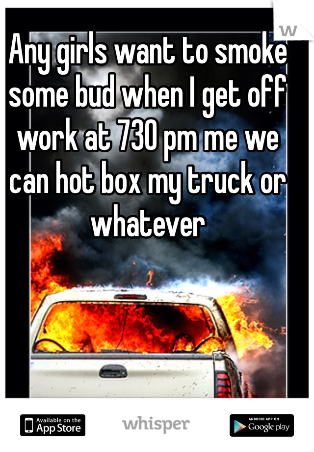 Any girls want to smoke some bud when I get off work at 730 pm me we can hot box my truck or whatever