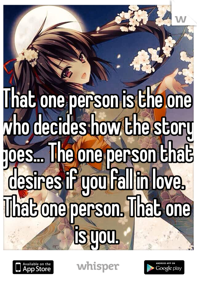 That one person is the one who decides how the story goes... The one person that desires if you fall in love. That one person. That one is you.