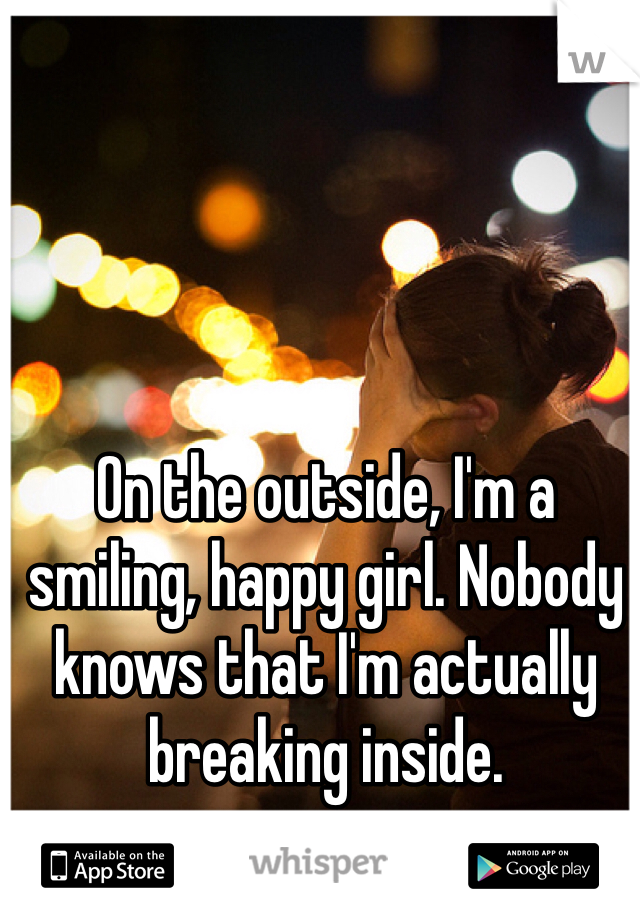 On the outside, I'm a smiling, happy girl. Nobody knows that I'm actually breaking inside.