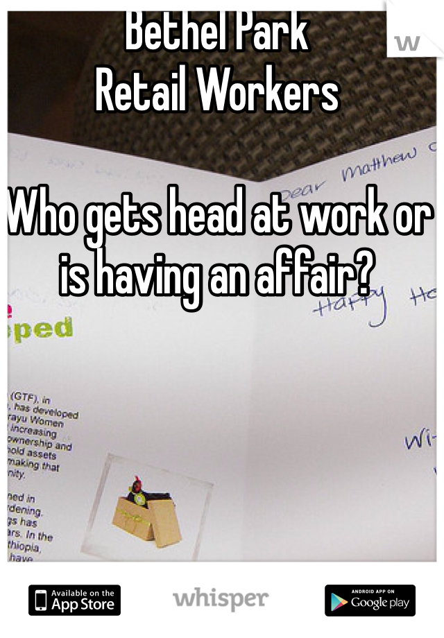 Bethel Park Retail Workers  Who gets head at work or is having an affair?