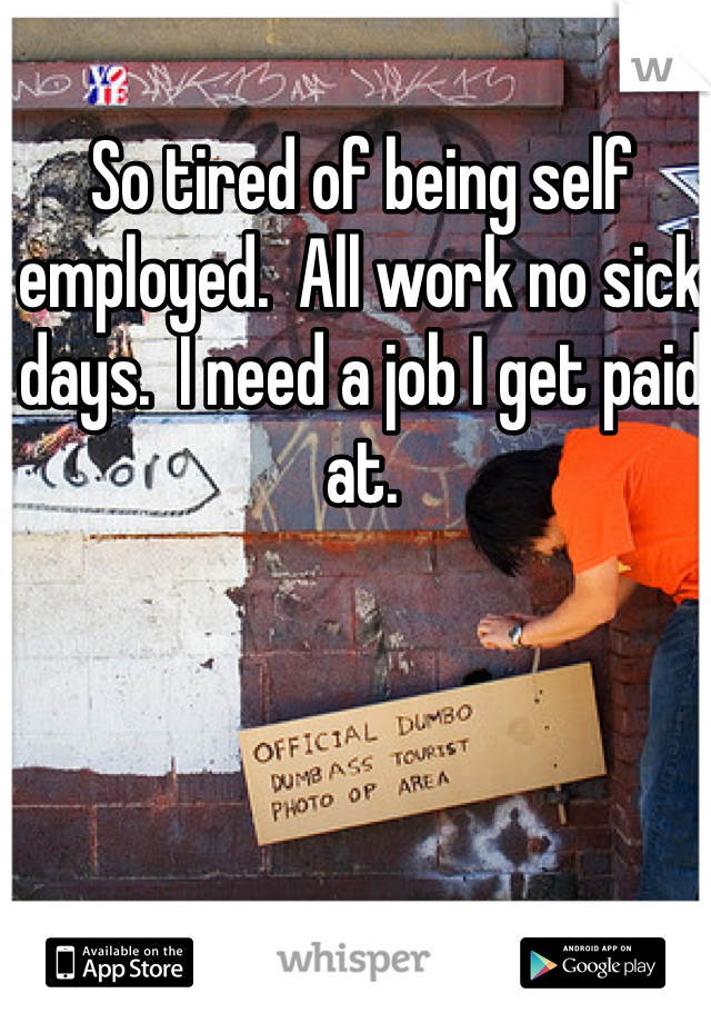 So tired of being self employed.  All work no sick days.  I need a job I get paid at.