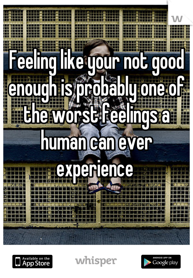 Feeling like your not good enough is probably one of the worst feelings a human can ever experience