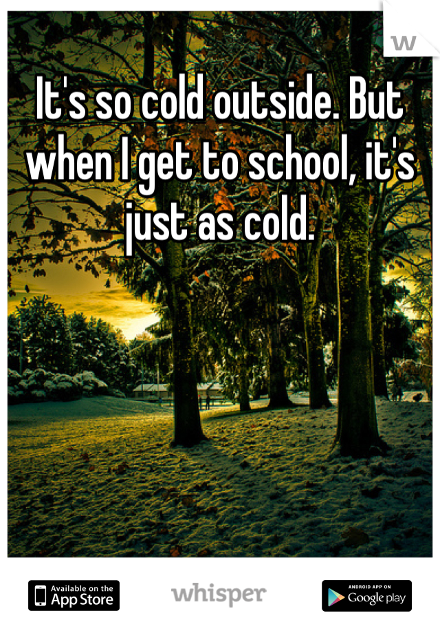 It's so cold outside. But when I get to school, it's just as cold.