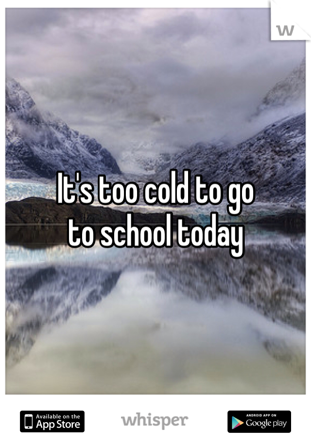 It's too cold to go to school today