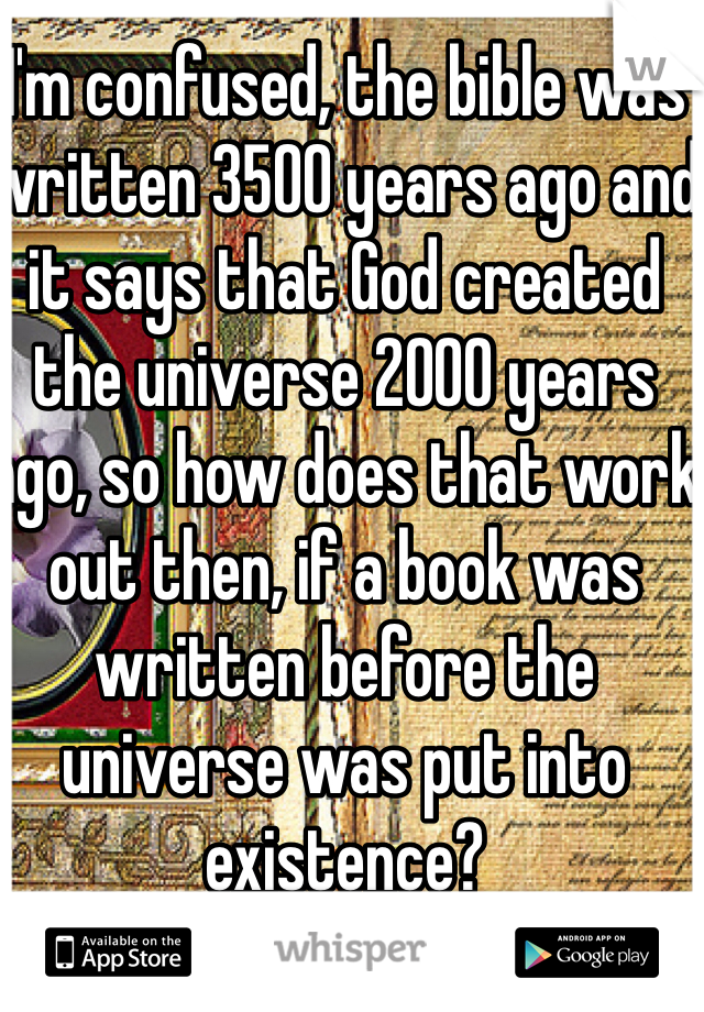 I'm confused, the bible was written 3500 years ago and it says that God created the universe 2000 years ago, so how does that work out then, if a book was written before the universe was put into existence?