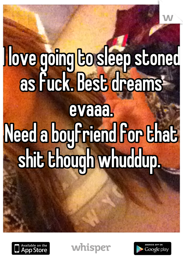I love going to sleep stoned as fuck. Best dreams evaaa.  Need a boyfriend for that shit though whuddup.