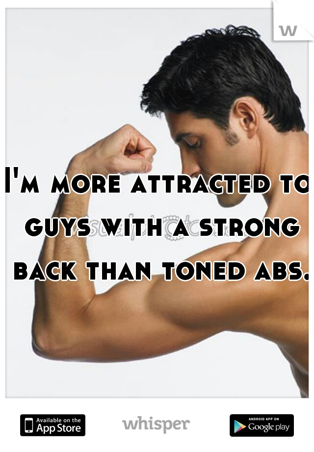 I'm more attracted to guys with a strong back than toned abs.
