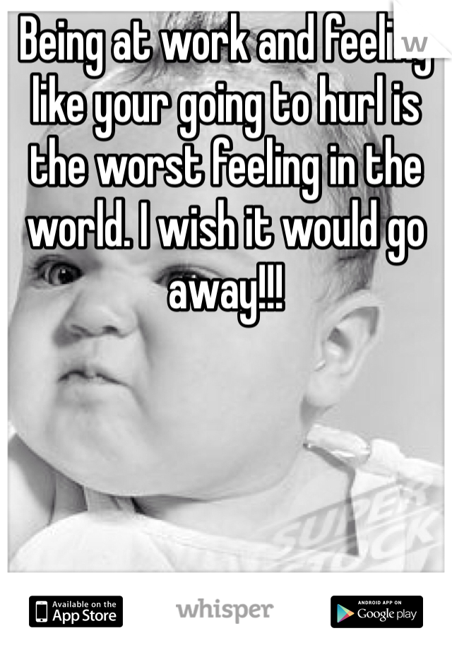 Being at work and feeling like your going to hurl is the worst feeling in the world. I wish it would go away!!!