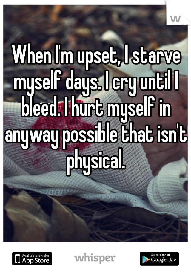 When I'm upset, I starve myself days. I cry until I bleed. I hurt myself in anyway possible that isn't physical.