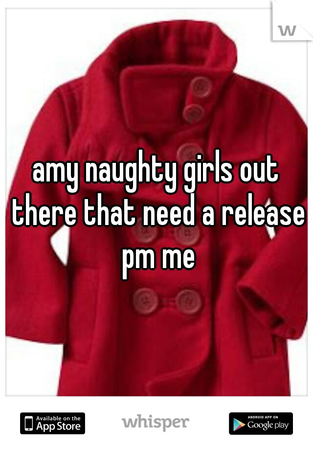 amy naughty girls out there that need a release pm me