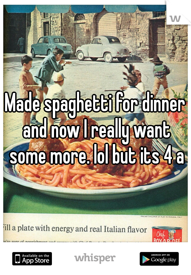 Made spaghetti for dinner and now I really want some more. lol but its 4 am