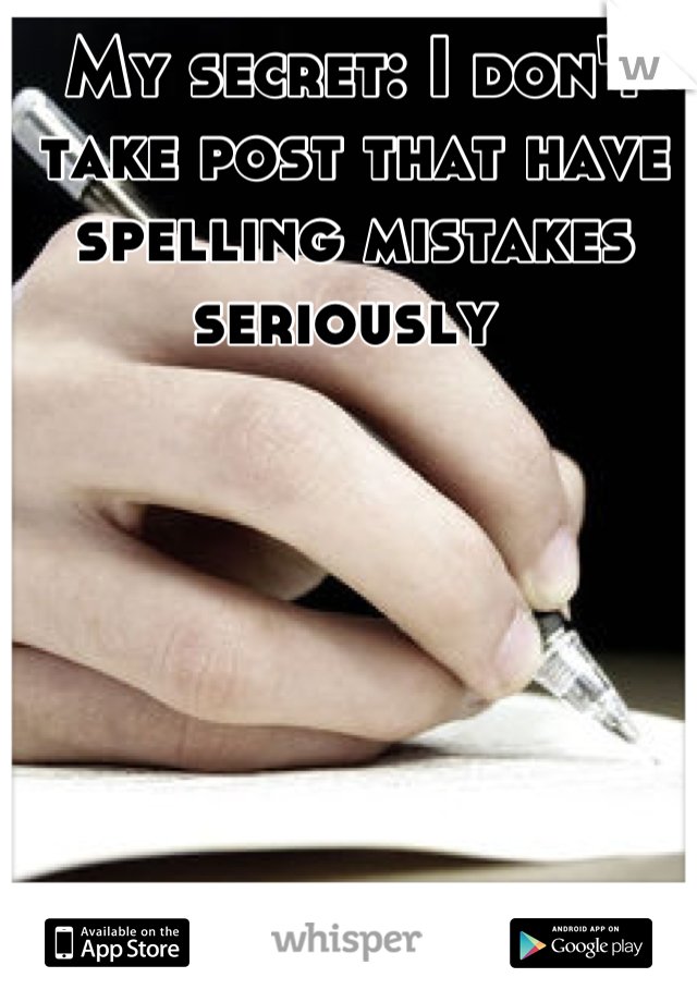 My secret: I don't take post that have spelling mistakes seriously