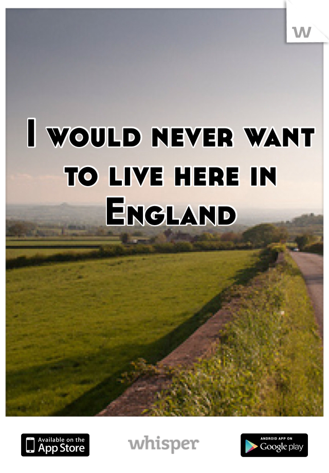 I would never want to live here in England
