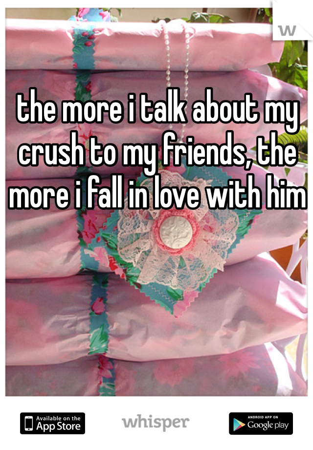 the more i talk about my crush to my friends, the more i fall in love with him