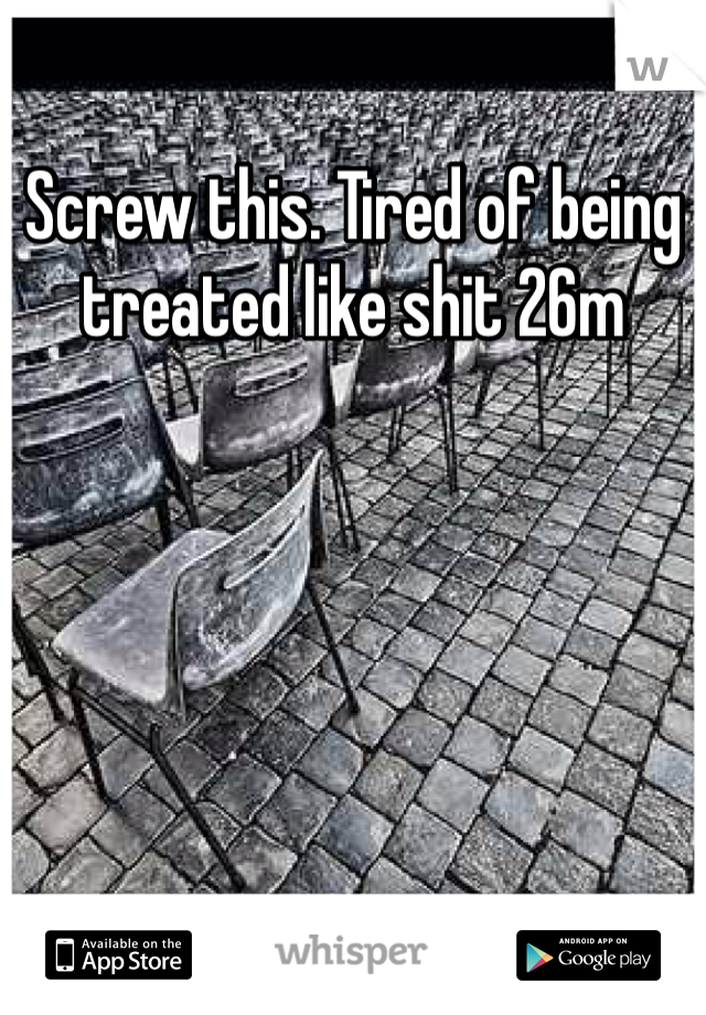 Screw this. Tired of being treated like shit 26m